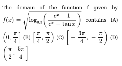The domain of the function f given by `f(x)=sqrt(log_(0.3)((e^x-1)/(e^x-tanx)))`  contains