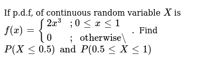 """If p.d.f, of continuous random variable `X` is `f(x) = {(2x^3,;0 lt= x lt=1), (0,;"""" otherw"""