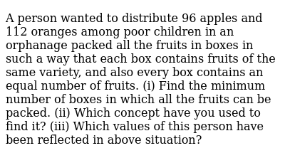 A person wanted to distribute 96 apples and 112 oranges among poor children in an orphanag