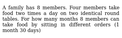 A family has 8 members. Four members take food two times a day on two identical round tabl