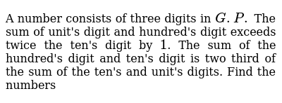 A number consists of three digits in `G P ` The sum of unit's digit and  hundred's digit exceeds twice the ten's digit by `1`  The sum of the  hundred's digit and ten's digit is two third of the sum of