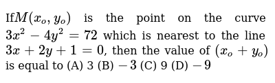If`M(x_o,y_o)` is the point on the curve `3x^2-4y^2=72` which is nearest to  the line `3x+2y+1=0`, then the value of `(x_o + y_o)` is equal to (A) 3 (B)  `-3` (C) 9 (D) `-9`