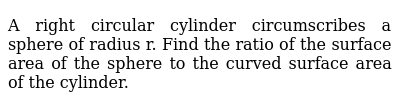 A right circular cylinder circumscribes a sphere of radius r. Find the ratio of the surfac
